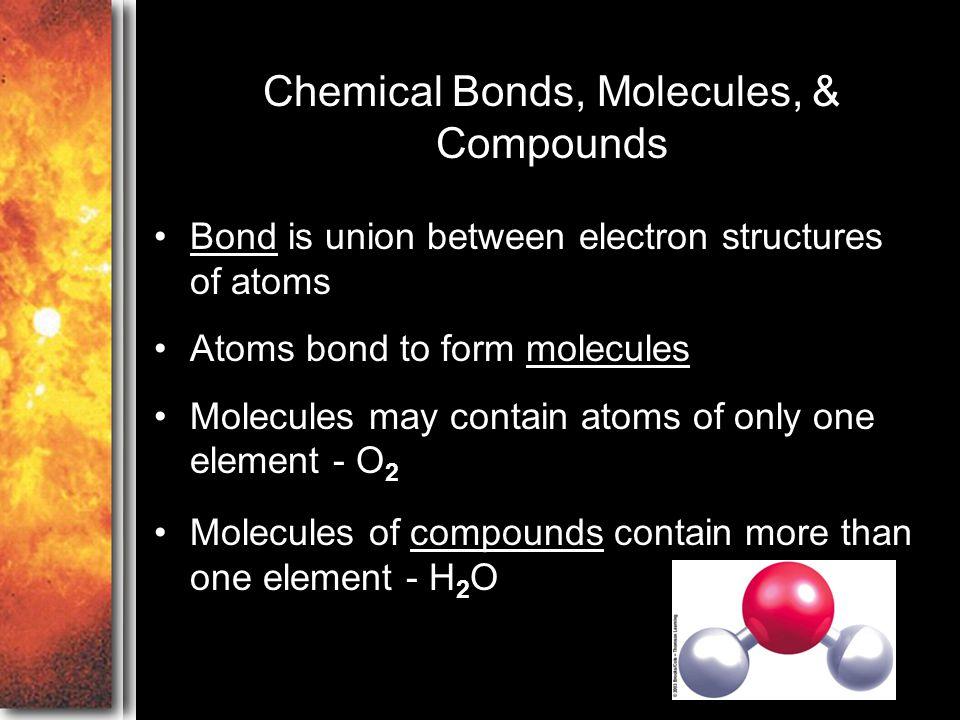 Chemical Bonds, Molecules, & Compounds Bond is union between electron structures of atoms Atoms bond to form molecules Molecules may contain atoms of