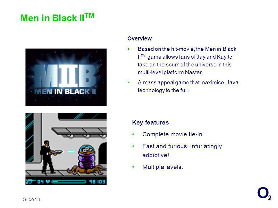 Slide 13 Men in Black II TM Overview Based on the hit-movie, the Men in Black II TM game allows fans of Jay and Kay to take on the scum of the universe in this multi-level platform blaster.