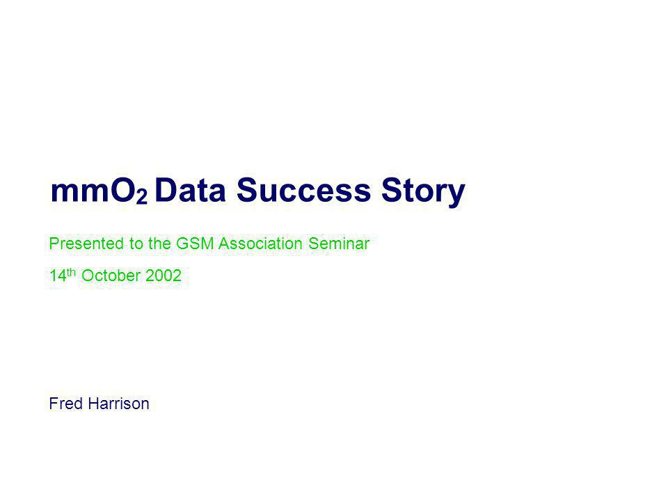 mmO 2 Data Success Story Presented to the GSM Association Seminar 14 th October 2002 Fred Harrison