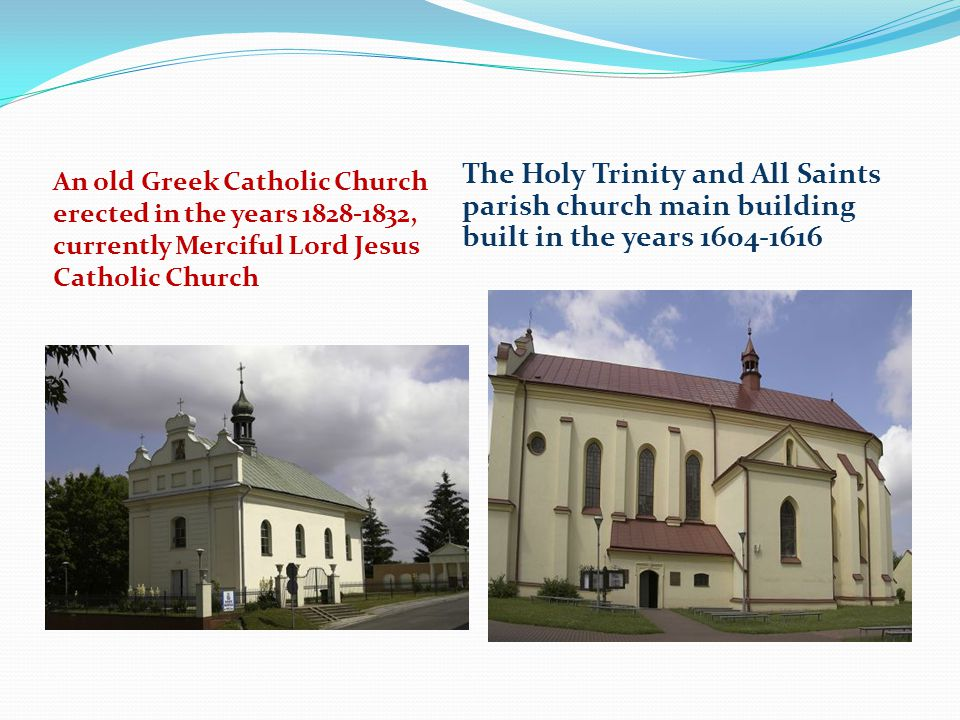 An old Greek Catholic Church erected in the years 1828-1832, currently Merciful Lord Jesus Catholic Church The Holy Trinity and All Saints parish church main building built in the years 1604-1616