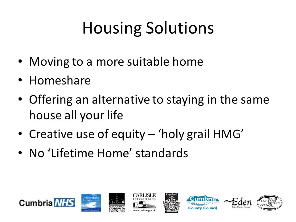 Housing Solutions Moving to a more suitable home Homeshare Offering an alternative to staying in the same house all your life Creative use of equity – holy grail HMG No Lifetime Home standards
