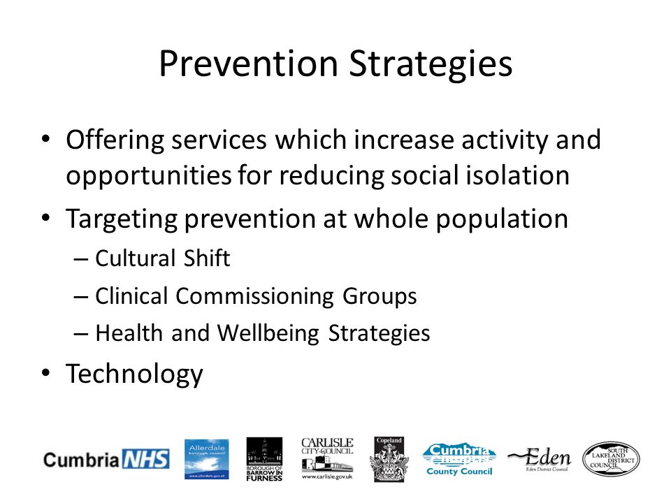 Prevention Strategies Offering services which increase activity and opportunities for reducing social isolation Targeting prevention at whole population – Cultural Shift – Clinical Commissioning Groups – Health and Wellbeing Strategies Technology