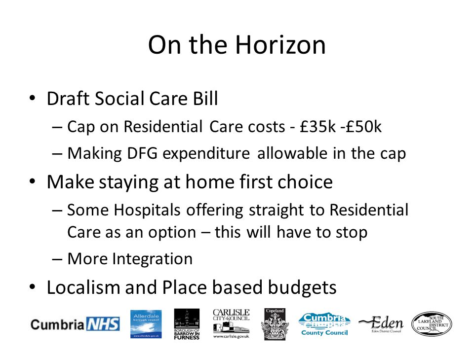 On the Horizon Draft Social Care Bill – Cap on Residential Care costs - £35k -£50k – Making DFG expenditure allowable in the cap Make staying at home first choice – Some Hospitals offering straight to Residential Care as an option – this will have to stop – More Integration Localism and Place based budgets