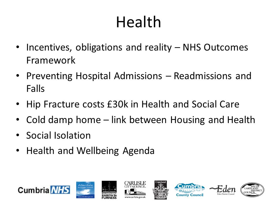Health Incentives, obligations and reality – NHS Outcomes Framework Preventing Hospital Admissions – Readmissions and Falls Hip Fracture costs £30k in Health and Social Care Cold damp home – link between Housing and Health Social Isolation Health and Wellbeing Agenda
