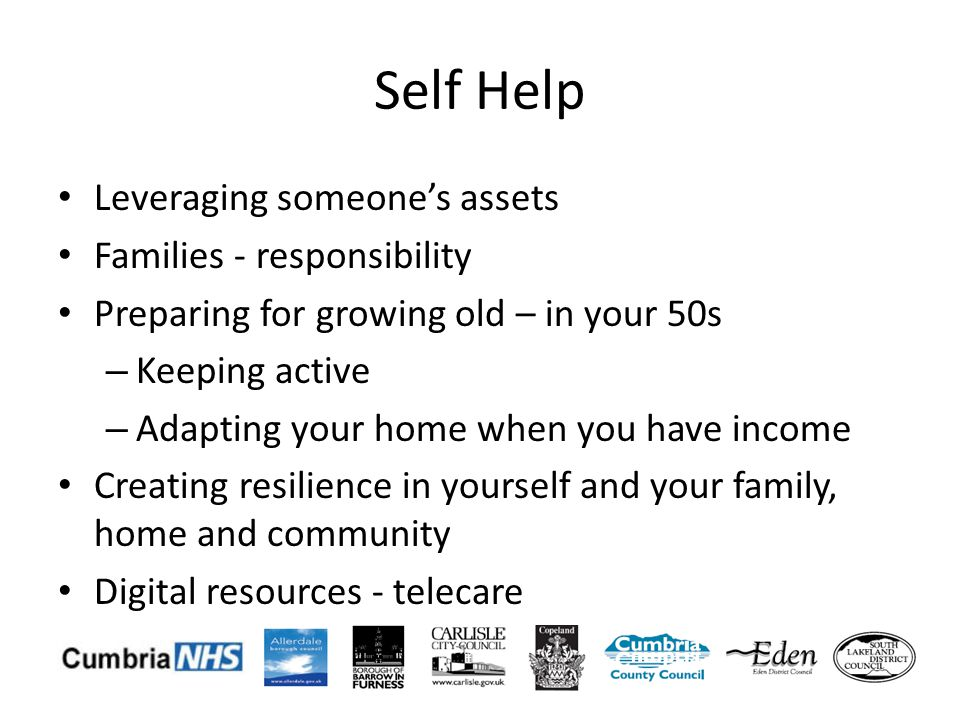 Self Help Leveraging someones assets Families - responsibility Preparing for growing old – in your 50s – Keeping active – Adapting your home when you have income Creating resilience in yourself and your family, home and community Digital resources - telecare