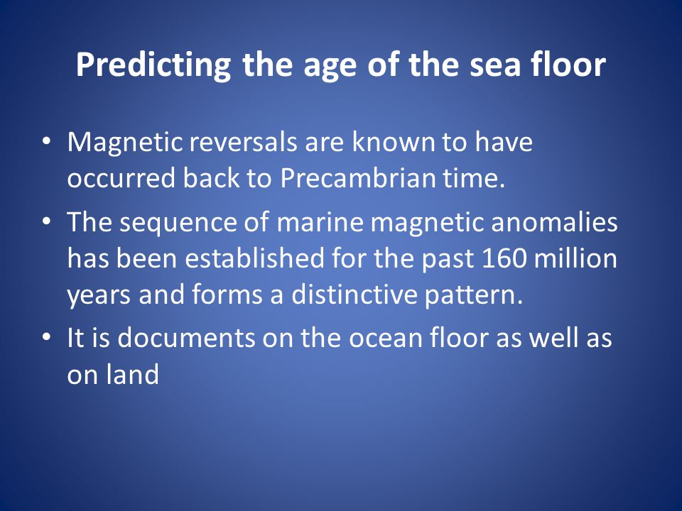 Predicting the age of the sea floor Magnetic reversals are known to have occurred back to Precambrian time. The sequence of marine magnetic anomalies