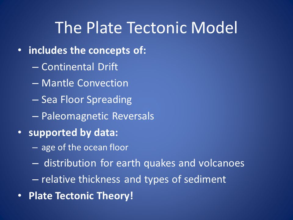 The Plate Tectonic Model includes the concepts of: – Continental Drift – Mantle Convection – Sea Floor Spreading – Paleomagnetic Reversals supported b