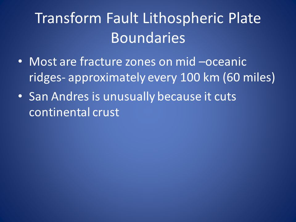 Transform Fault Lithospheric Plate Boundaries Most are fracture zones on mid –oceanic ridges- approximately every 100 km (60 miles) San Andres is unus