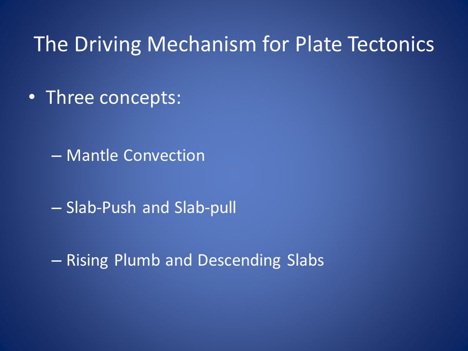The Driving Mechanism for Plate Tectonics Three concepts: – Mantle Convection – Slab-Push and Slab-pull – Rising Plumb and Descending Slabs