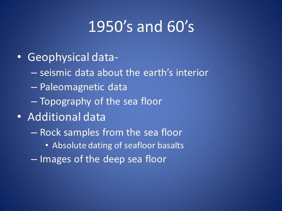 1950s and 60s Geophysical data- – seismic data about the earths interior – Paleomagnetic data – Topography of the sea floor Additional data – Rock sam
