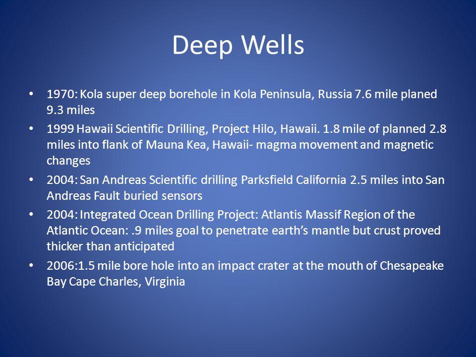Deep Wells 1970: Kola super deep borehole in Kola Peninsula, Russia 7.6 mile planed 9.3 miles 1999 Hawaii Scientific Drilling, Project Hilo, Hawaii. 1