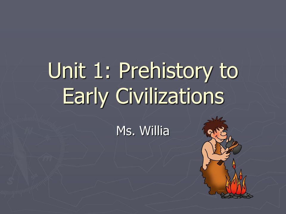 Unit 1: Prehistory to Early Civilizations Ms. Willia