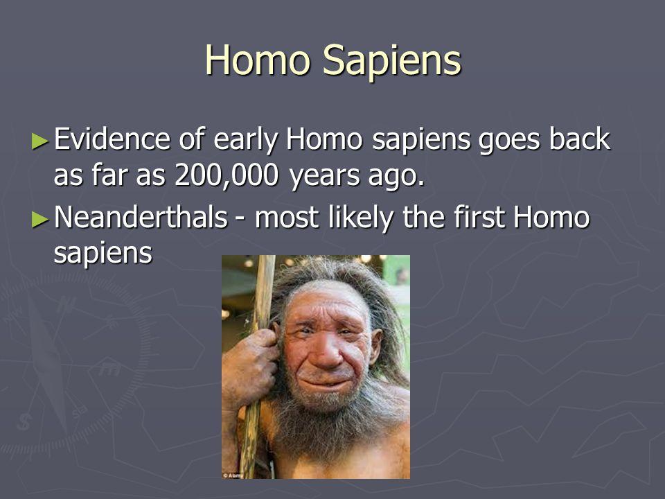 Homo Sapiens Evidence of early Homo sapiens goes back as far as 200,000 years ago. Evidence of early Homo sapiens goes back as far as 200,000 years ag