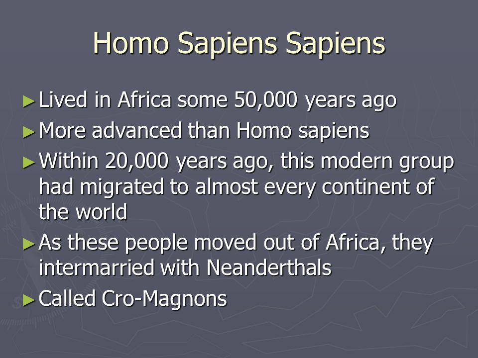 Homo Sapiens Sapiens Lived in Africa some 50,000 years ago Lived in Africa some 50,000 years ago More advanced than Homo sapiens More advanced than Ho