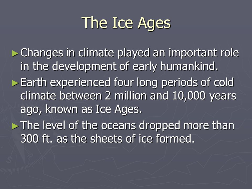 The Ice Ages Changes in climate played an important role in the development of early humankind. Changes in climate played an important role in the dev