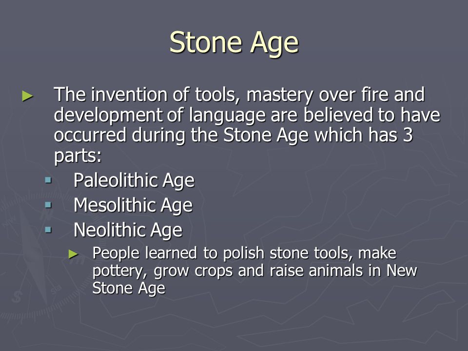 Stone Age The invention of tools, mastery over fire and development of language are believed to have occurred during the Stone Age which has 3 parts: