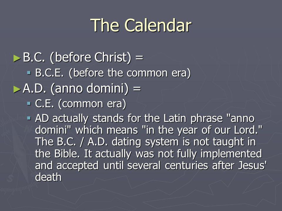 The Calendar B.C. ( before Christ) = B.C. ( before Christ) = B.C.E. ( before the common era) B.C.E. ( before the common era) A.D. (anno domini) = A.D.