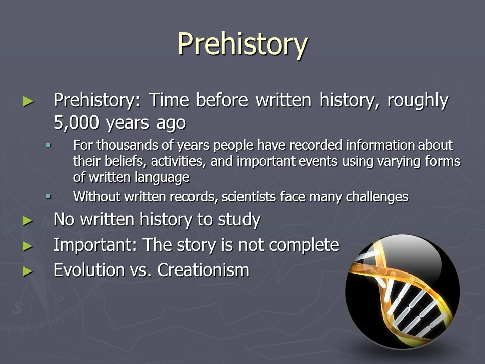 Prehistory Prehistory: Time before written history, roughly 5,000 years ago Prehistory: Time before written history, roughly 5,000 years ago For thous