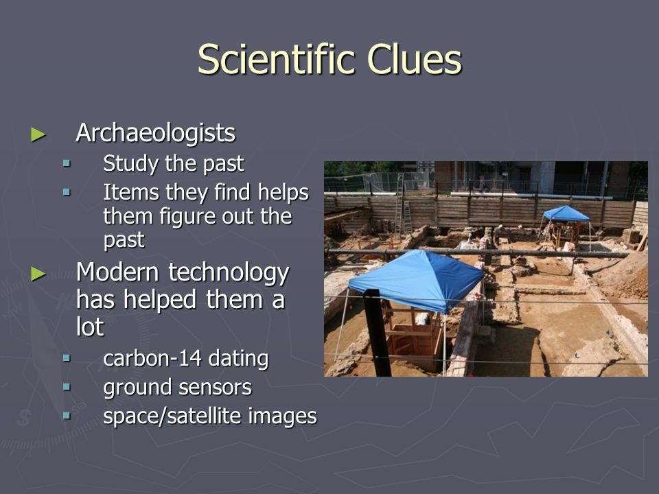 Scientific Clues Archaeologists Archaeologists Study the past Study the past Items they find helps them figure out the past Items they find helps them