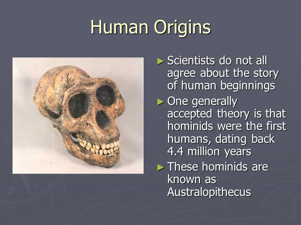 Human Origins Scientists do not all agree about the story of human beginnings One generally accepted theory is that hominids were the first humans, da