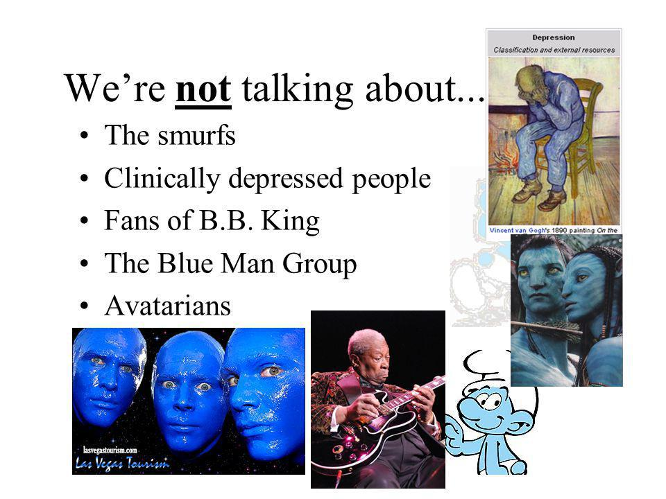Were not talking about... The smurfs Clinically depressed people Fans of B.B. King The Blue Man Group Avatarians
