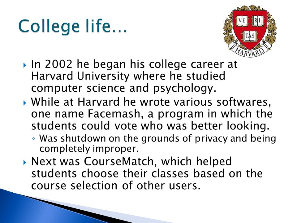 In 2002 he began his college career at Harvard University where he studied computer science and psychology.