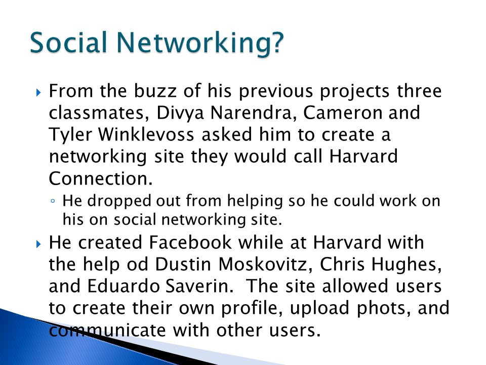 From the buzz of his previous projects three classmates, Divya Narendra, Cameron and Tyler Winklevoss asked him to create a networking site they would call Harvard Connection.