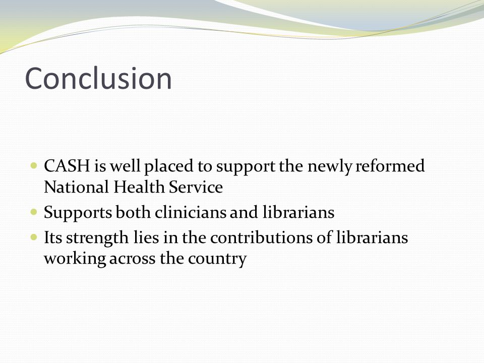 Conclusion CASH is well placed to support the newly reformed National Health Service Supports both clinicians and librarians Its strength lies in the contributions of librarians working across the country