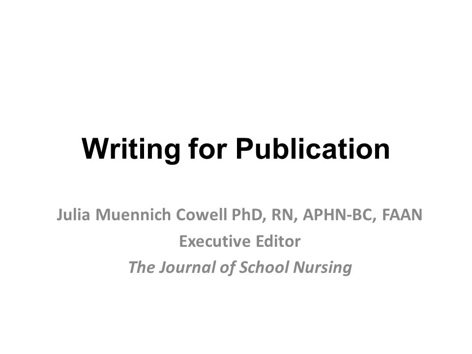 Writing for Publication Julia Muennich Cowell PhD, RN, APHN-BC, FAAN Executive Editor The Journal of School Nursing