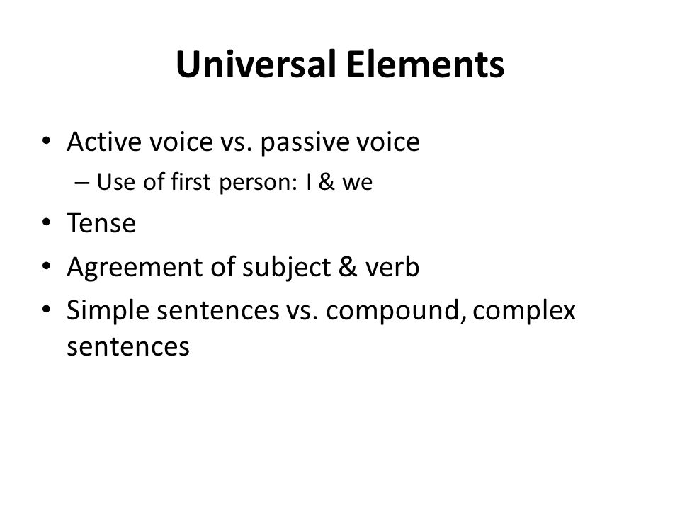 Universal Elements Active voice vs. passive voice – Use of first person: I & we Tense Agreement of subject & verb Simple sentences vs. compound, compl