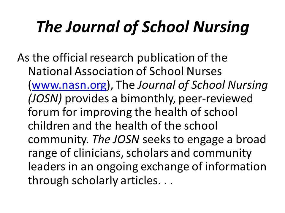 The Journal of School Nursing As the official research publication of the National Association of School Nurses (www.nasn.org), The Journal of School Nursing (JOSN) provides a bimonthly, peer-reviewed forum for improving the health of school children and the health of the school community.