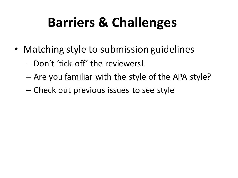 Barriers & Challenges Matching style to submission guidelines – Dont tick-off the reviewers.