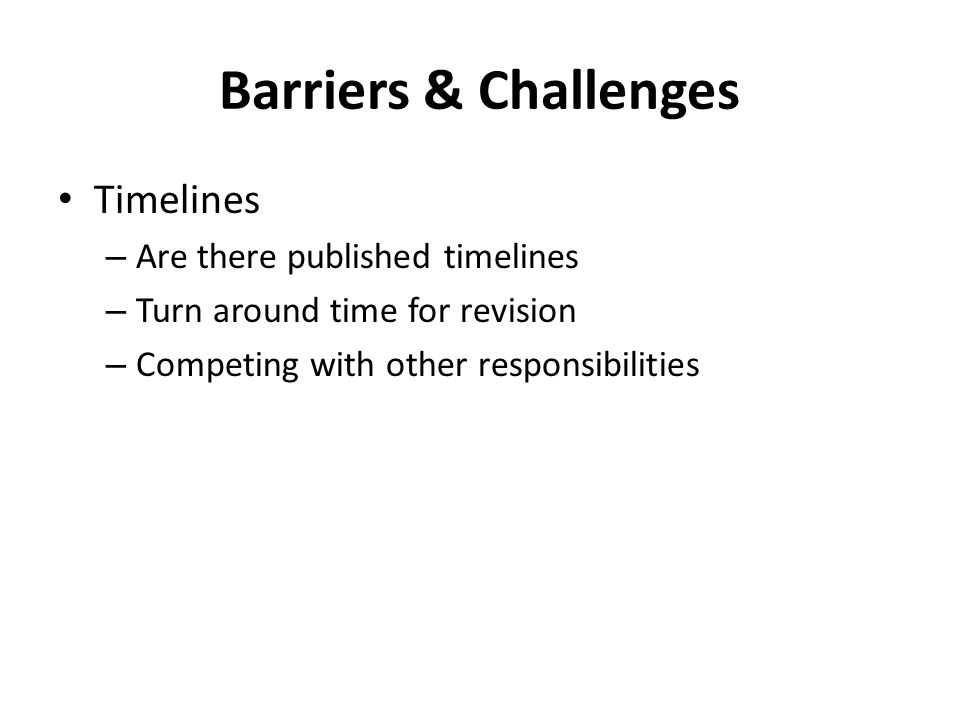 Barriers & Challenges Timelines – Are there published timelines – Turn around time for revision – Competing with other responsibilities