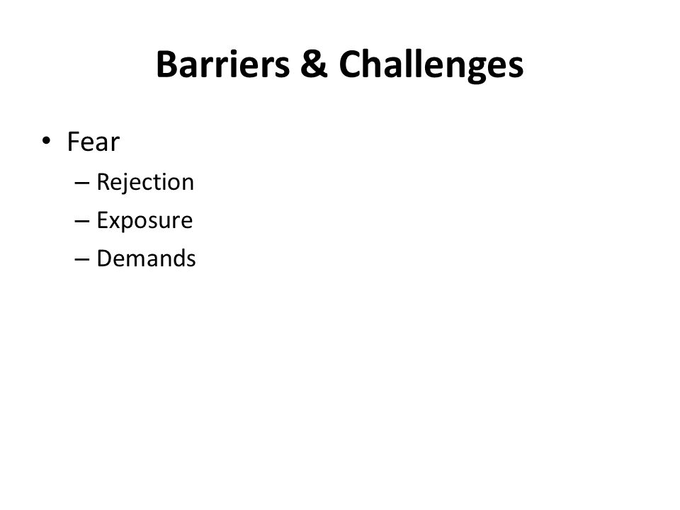 Barriers & Challenges Fear – Rejection – Exposure – Demands