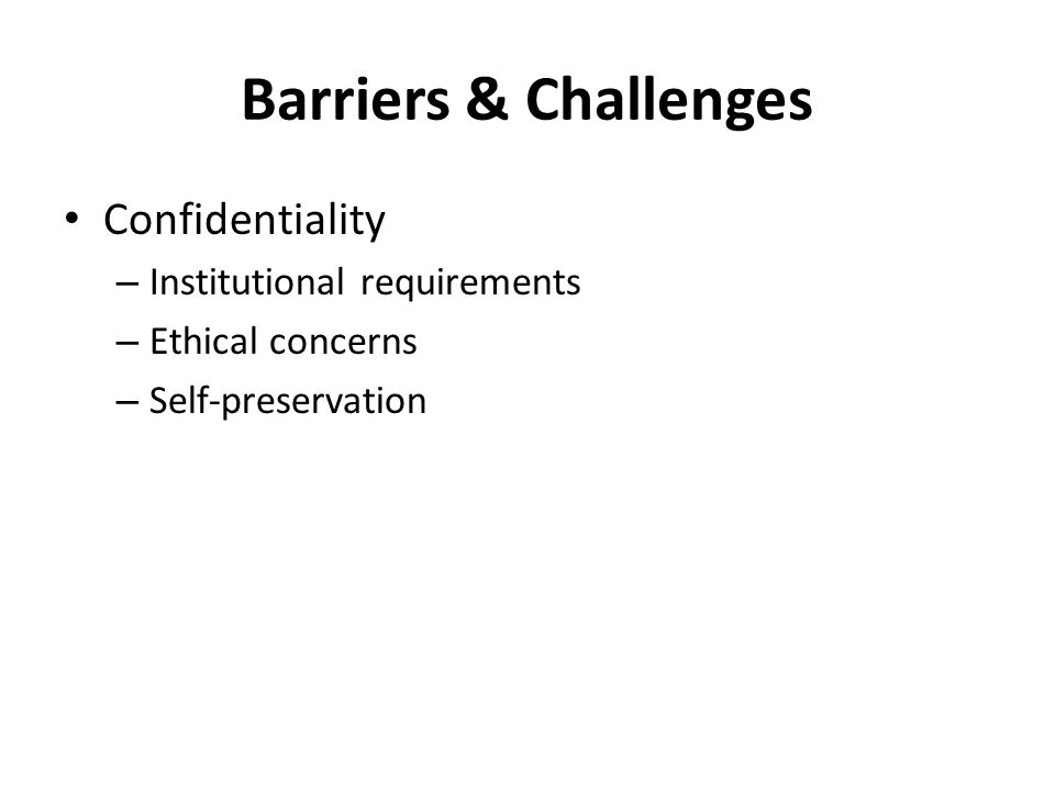 Barriers & Challenges Confidentiality – Institutional requirements – Ethical concerns – Self-preservation