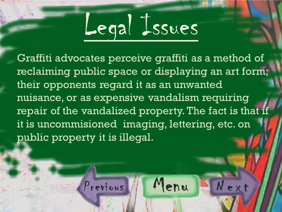 Previous Menu Next Legal Issues Graffiti advocates perceive graffiti as a method of reclaiming public space or displaying an art form; their opponents regard it as an unwanted nuisance, or as expensive vandalism requiring repair of the vandalized property.