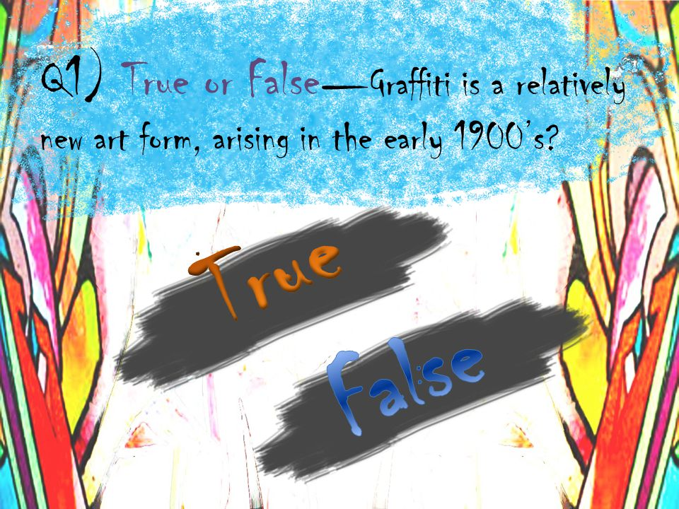 Q1) True or False Graffiti is a relatively new art form, arising in the early 1900s?