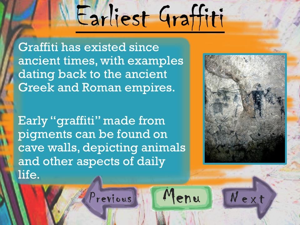 Graffiti has existed since ancient times, with examples dating back to the ancient Greek and Roman empires.