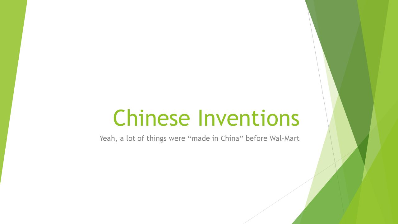Chinese Inventions Yeah, a lot of things were made in China before Wal-Mart