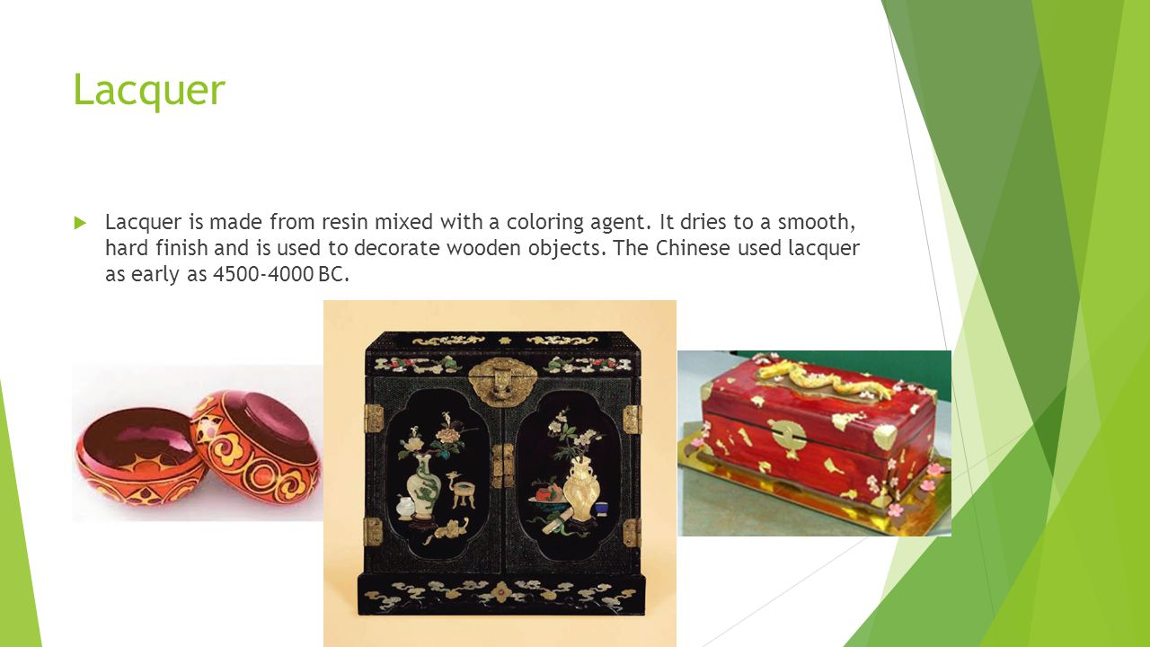 Lacquer Lacquer is made from resin mixed with a coloring agent. It dries to a smooth, hard finish and is used to decorate wooden objects. The Chinese