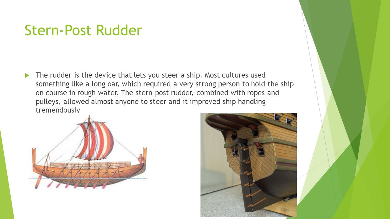 Stern-Post Rudder The rudder is the device that lets you steer a ship. Most cultures used something like a long oar, which required a very strong pers