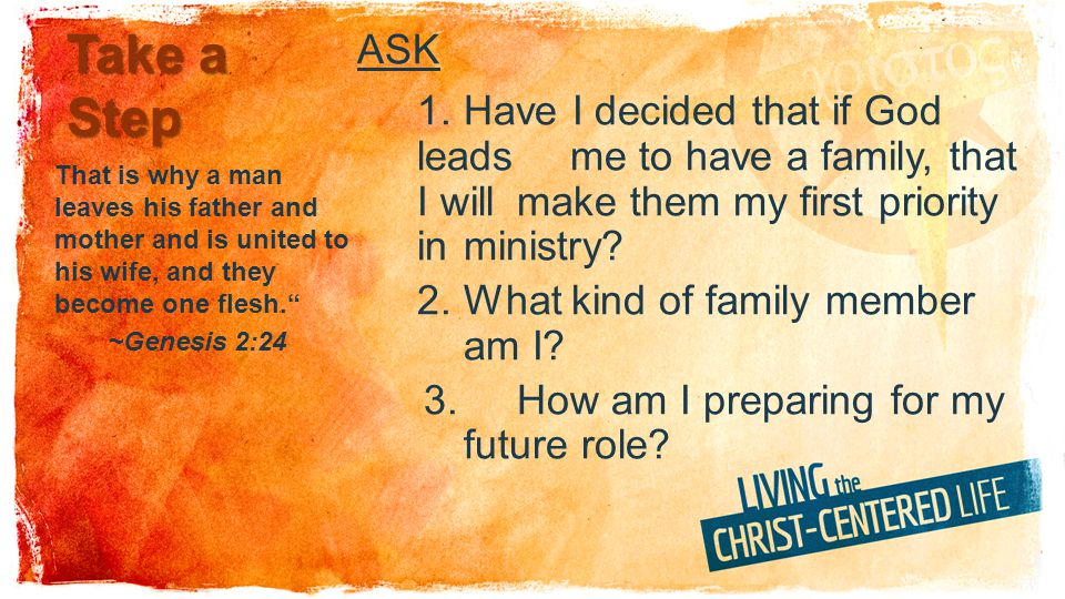 Take a Step ASK 1.Have I decided that if God leads me to have a family, that I will make them my first priority in ministry.