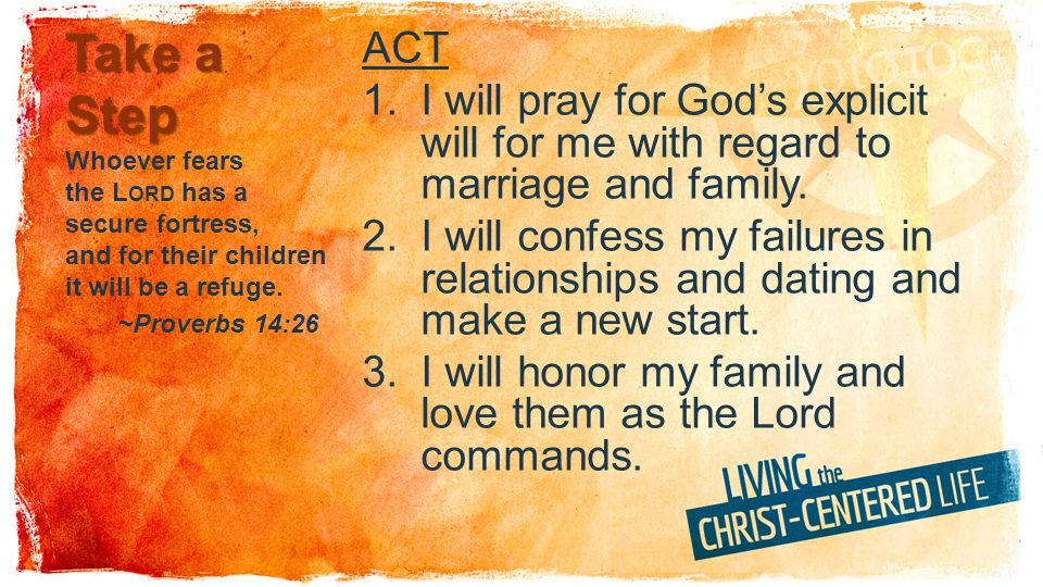 Take a Step ACT 1.I will pray for Gods explicit will for me with regard to marriage and family.