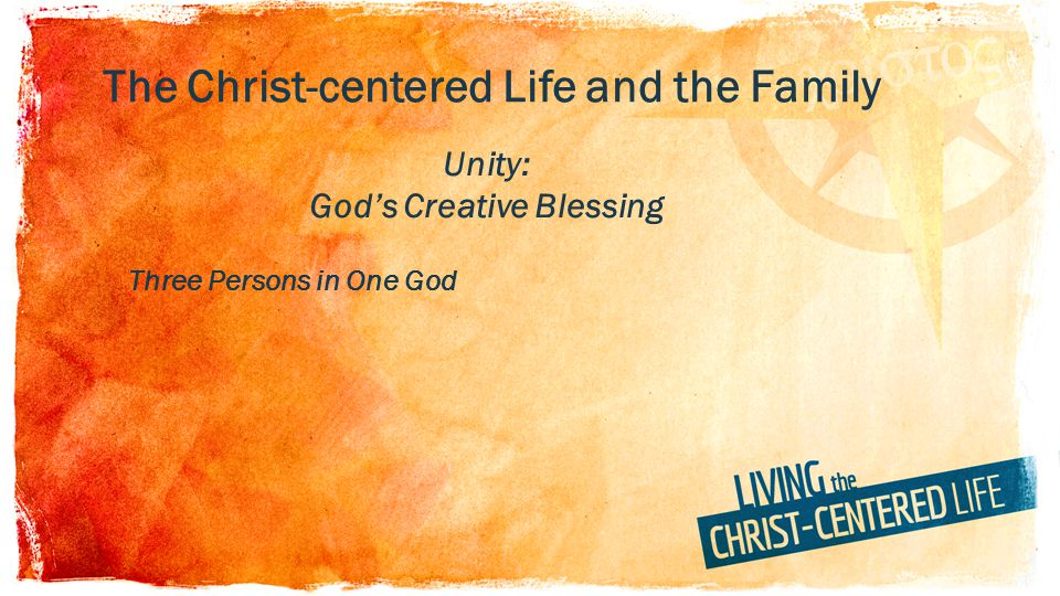 The Christ-centered Life and the Family Unity: Gods Creative Blessing Three Persons in One God