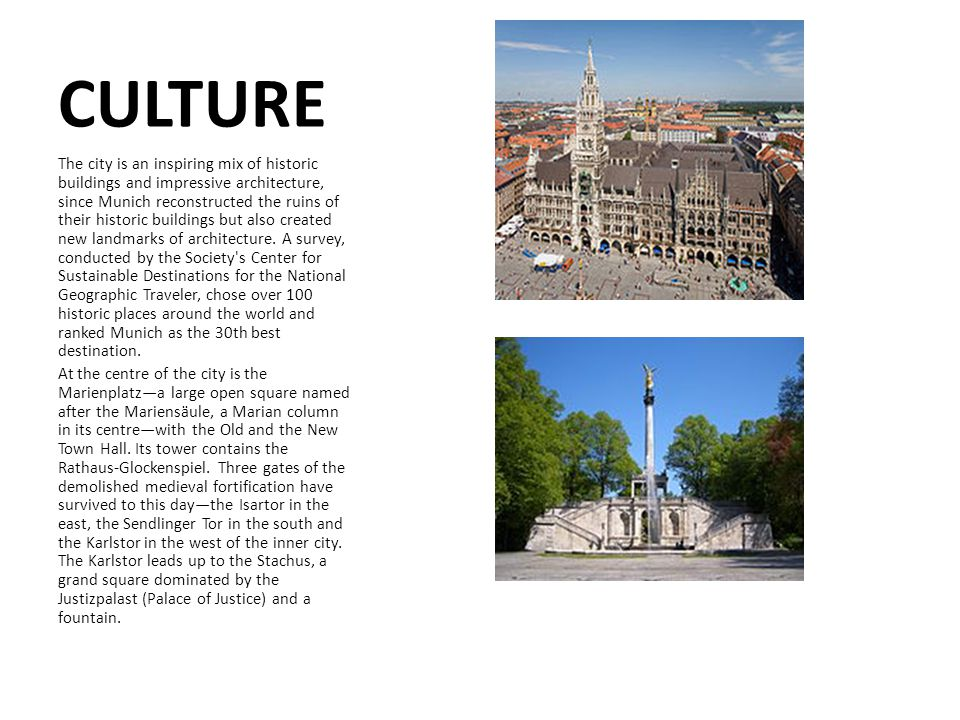 CULTURE The city is an inspiring mix of historic buildings and impressive architecture, since Munich reconstructed the ruins of their historic buildings but also created new landmarks of architecture.