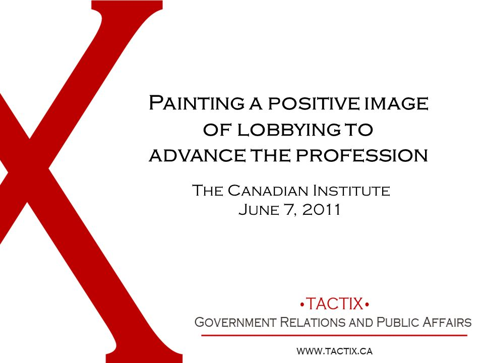 Painting a positive image of lobbying to advance the profession The Canadian Institute June 7, 2011