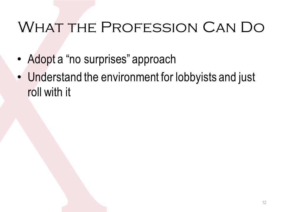 What the Profession Can Do Adopt a no surprises approach Understand the environment for lobbyists and just roll with it 12