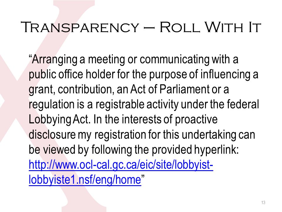 Transparency – Roll With It 13 Arranging a meeting or communicating with a public office holder for the purpose of influencing a grant, contribution, an Act of Parliament or a regulation is a registrable activity under the federal Lobbying Act.