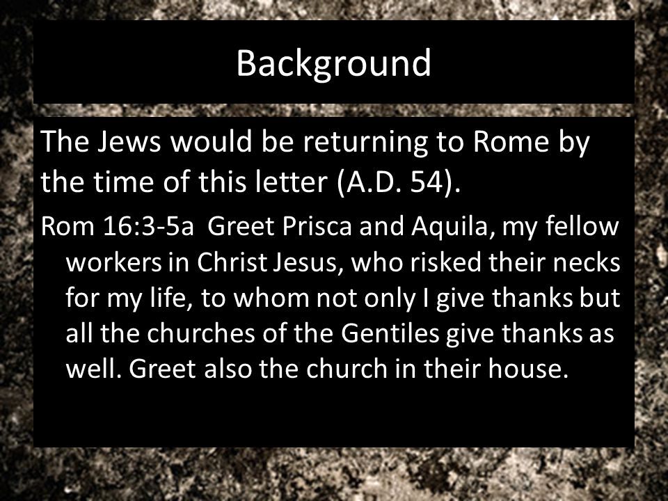 Background The Jews would be returning to Rome by the time of this letter (A.D. 54). Rom 16:3-5a Greet Prisca and Aquila, my fellow workers in Christ