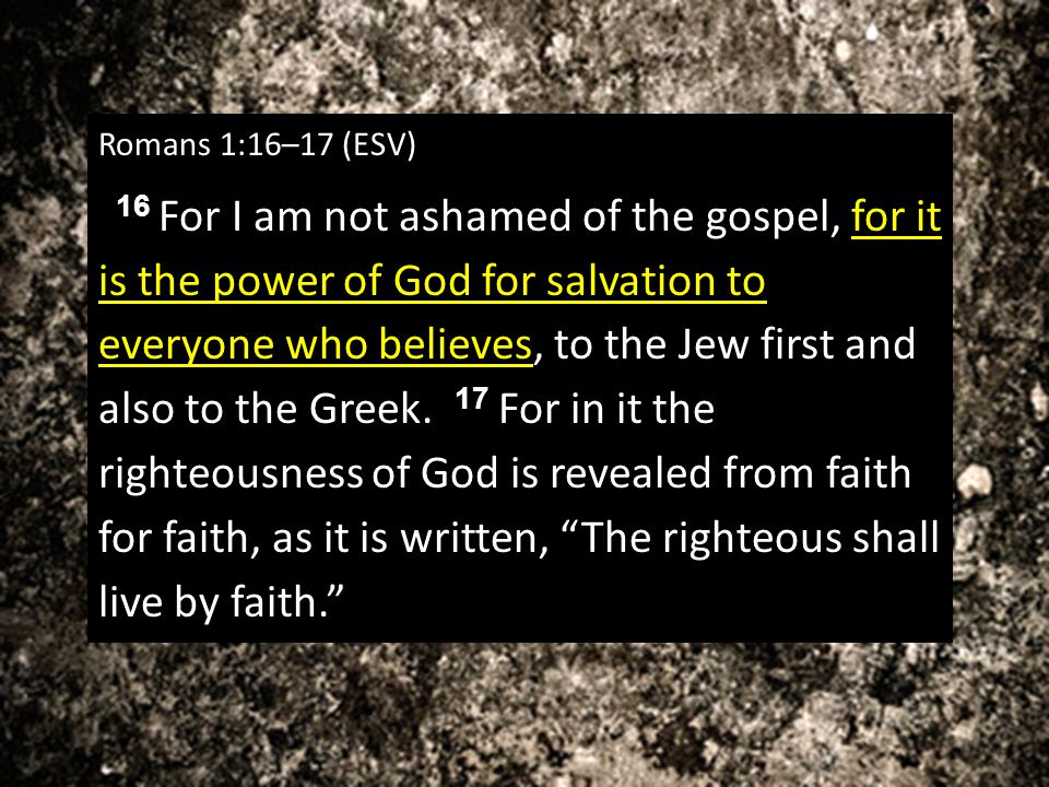 Romans 1:16–17 (ESV) 16 For I am not ashamed of the gospel, for it is the power of God for salvation to everyone who believes, to the Jew first and al